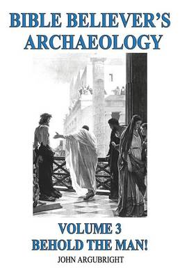 Bible Believer's Archaeology - Volume 3: Behold the Man! (Paperback)