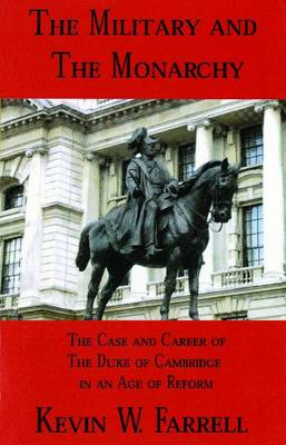 The Military and the Monarchy: The Case and Career of the Duke of Cambridge in an Age of Reform - War and Leadership Series (Paperback)