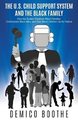 The U. S. Child Support System and the Black Family: How the System Destroys Black Families, Criminalizes Black Men, and Sets Black Children Up for Failure (Paperback)