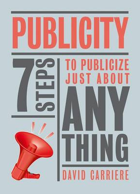 Publicity: 7 Steps to Publicize Just About Anything (Hardback)