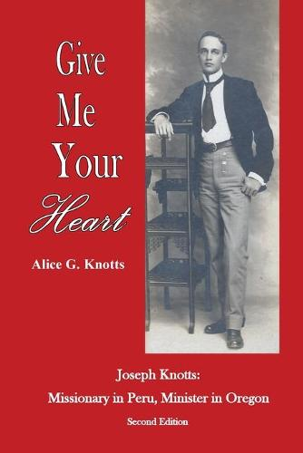 Give Me Your Heart: Joseph Knotts, Missionary in Peru, Minister in Oregon (Paperback)