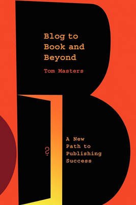Blog to Book & Beyond: A New Path to Publishing Success (Paperback)