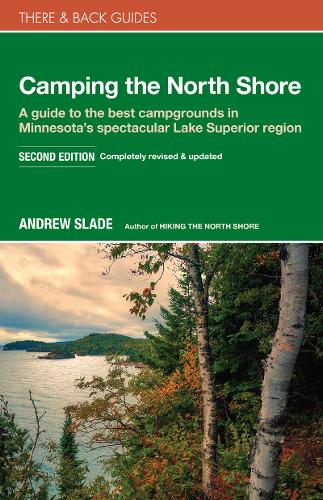Camping the North Shore: A Guide to the Best Campgrounds in Minnesota's Spectacular Lake Superior Region - There & Back Guides (Paperback)