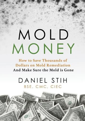 Mold Money: How to Save Thousands of Dollars on Mold Redmediation and Make Sure the Mold is Gone (Paperback)