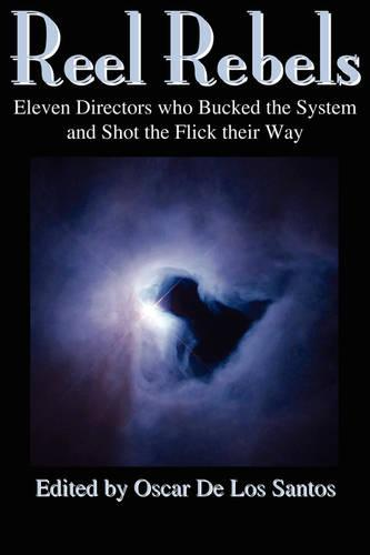 Reel Rebels: Eleven Directors Who Bucked the System and Shot the Flick Their Way (Paperback)