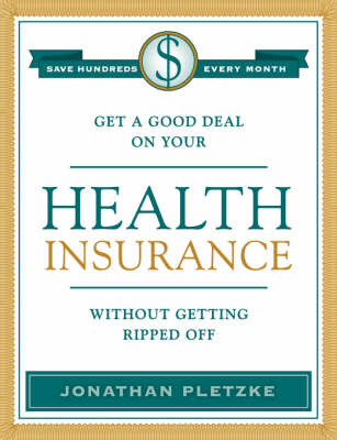 Get a Good Deal on Your Health Insurance Without Getting Ripped-Off (Paperback)