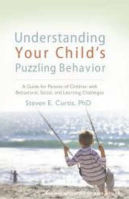 Understanding Your Child's Puzzling Behavior: A Guide for Parents of Children with Behavioral, Social and Learning Challenges (Paperback)