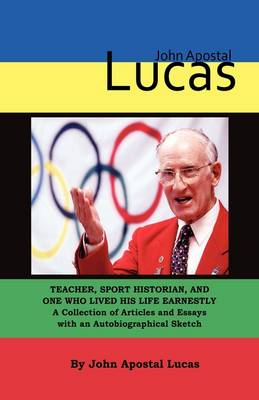 John Apostal Lucas: Teacher, Sport Historian, and One Who Lived His Life Earnestly. A Collection of Articles and Essays with an Autobiographical Sketch (Hardback)