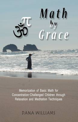 Math by Grace: Memorization of Basic Math for Concentration-Challenged Children Through Relaxation and Meditation Techniques (Paperback)