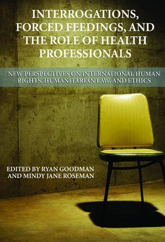 Interrogations, Forced Feedings, and the Role of Health Professionals: New Perspectives on International Human Rights, Humanitarian Law, and Ethics - Human Rights Program Series (Paperback)