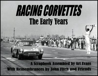 Racing Corvettes the Early Years: A Scrapbook Assembled by Art Evans with Rememberances by John Fitch and Friends (Paperback)