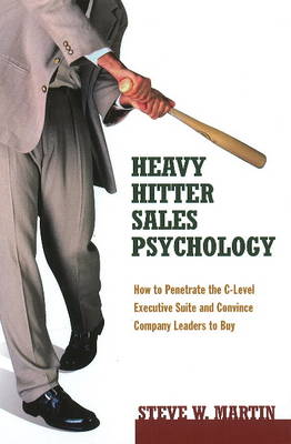 Heavy Hitter Sales Psychology: How to Penetrate the C-Level Executive Suite and Convince Company Leaders to Buy (Hardback)