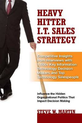 Heavy Hitter I.T. Sales Strategy: Competitive Insights from Interviews with 1,000+ Key Information Technology Decision Makers & Top Technology Salespeople (Hardback)