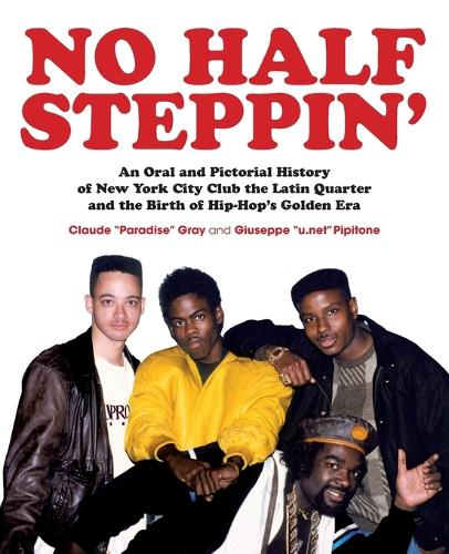 No Half Steppin': An Oral and Pictorial History of New York City Club the Latin Quarter and the Birth of Hip-Hop's Golden Era (Paperback)