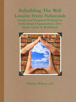 Rebuilding the Wall - Lessons from Nehemiah Grants and Proposal Writing for Faith Based Organizations Study Guide 2014 (Paperback)