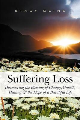 Suffering Loss: Discovering the Blessing of Change, Growth, Healing & the Hope of a Beautiful Life (Paperback)