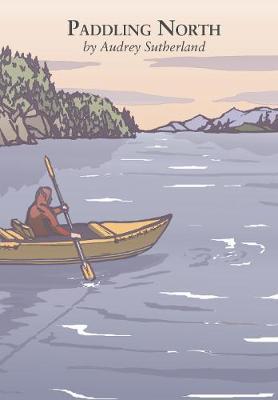 Paddling North: A Solo Adventure Along the Inside Passage (Hardback)