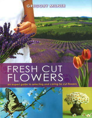 Fresh Cut Flowers: An Expert Guide to Selecting and Caring for Cut Flowers (Hardback)