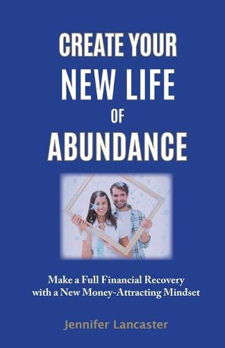 Create Your New Life of Abundance: Make a Full Financial Recovery with a New Money-Attracting Mindset (Paperback)