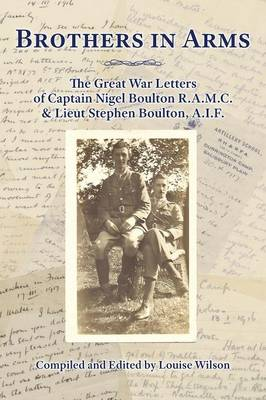 Brothers in Arms: The Great War Letters of Captain Nigel Boulton R.A.M.C. and Lieut Stephen Boulton, A.I.F. (Paperback)
