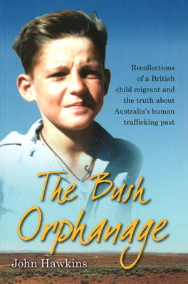 The Bush Orphanage: Recollections of a British Child Migrant & the Truth About Australia's Human Trafficking Past (Paperback)
