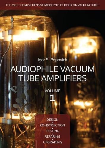 Audiophile Vacuum Tube Amplifiers - Design, Construction, Testing, Repairing & Upgrading, Volume 1 (Paperback)