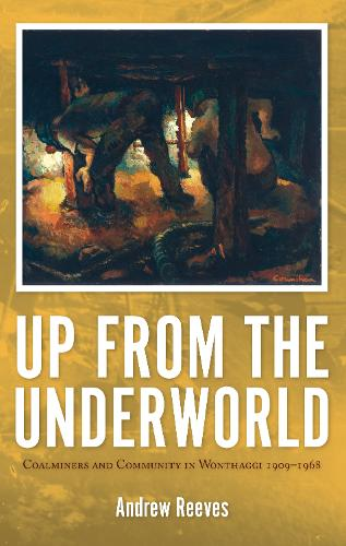 Up from the Underworld: Coalminers and Community in Wonthaggi 1909-1968 (Paperback)