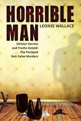 Horrible Man: Sinister Secrets and Truths Untold: The Portland Hair Salon Murders (Paperback)
