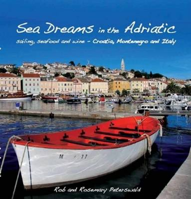 Sea Dreams in the Adriatic: Sailing, seafood and wine - Croatia, Montenegro and Italy (Paperback)