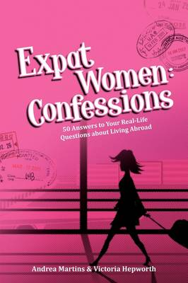 Expat Women: Confessions - 50 Answers to Your Real-Life Questions about Living Abroad (Paperback)