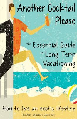 Another Cocktail Please: The Essential Guide to Long Term Vacationing - How to Live an Exotic Lifestyle (Paperback)