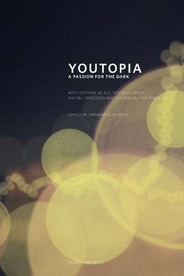 Youtopia: A Passion for the Dark. Architecture at the Intersection Between Digital Processes and Theatrical Performance. (Paperback)