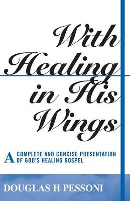 With Healing in His Wings: A Complete and Concise Presentation of God's Healing Gospel (Paperback)