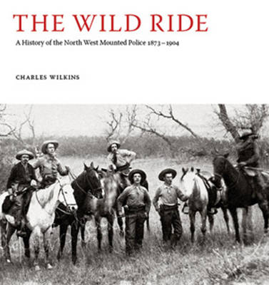 The Wild Ride: A History of the North-West Mounted Police 1873-1904 (Hardback)