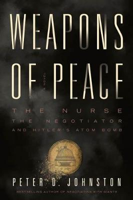 Weapons of Peace: A Novel - The Nurse, The Negotiator and Hitler's Atom Bomb (Paperback)