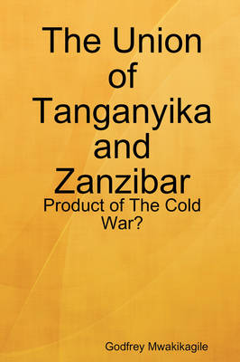 The Union of Tanganyika and Zanzibar: Product of The Cold War? (Paperback)