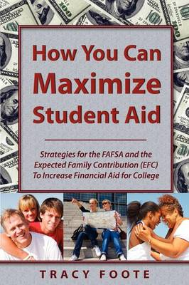 How You Can Maximize Student Aid: Strategies for the Fafsa and the Expected Family Contribution (Efc) to Increase Financial Aid for College (Paperback)