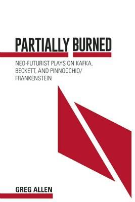 Partially Burned: Neo-Futurist Plays on Kafka, Beckett, and Pinocchio/Frankenstein (Paperback)