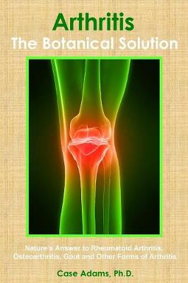 Arthritis - The Botanical Solution: Nature's Answer to Rheumatoid Arthritis, Osteoarthritis, Gout and Other Forms of Arthritis (Paperback)