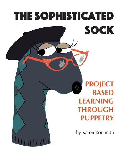 The Sophisticated Sock: Project Based Learning Through Puppetry (Paperback)