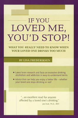 If You Loved Me, You'd Stop!: What You Really Need to Know If Your Loved One Drinks Too Much (Paperback)