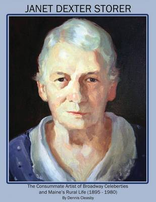 Janet Dexter Storer: The Consummate Artist of Broadway Celebrities and Maine's Rural Life 1895-1980 (Paperback)
