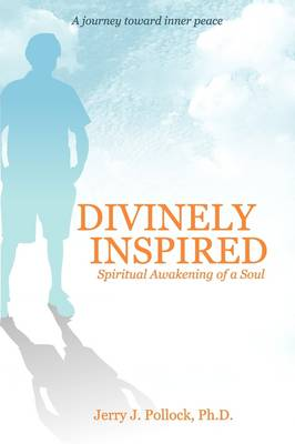 Divinely Inspired: Spiritual Awakening of a Soul, from Bipolar, Primal Therapy, Suicide and Science to God's Miracles (Paperback)