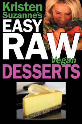 Kristen Suzanne's Easy Raw Vegan Desserts: Delicious and Easy Raw Food Recipes for Cookies, Pies, Cakes, Puddings, Mousses, Cobblers, Candies and Ice Creams (Paperback)