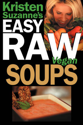 Kristen Suzanne's EASY Raw Vegan Soups: Delicious & Easy Raw Food Recipes for Hearty, Satisfying, Flavorful Soups (Paperback)