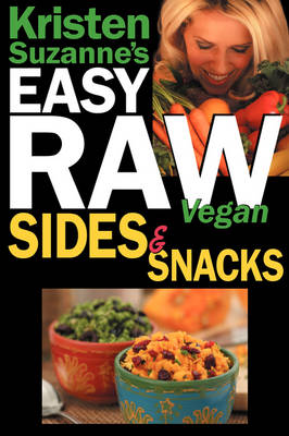 Kristen Suzanne's EASY Raw Vegan Sides & Snacks: Delicious & Easy Raw Food Recipes for Side Dishes, Snacks, Spreads, Dips, Sauces & Breakfast (Paperback)