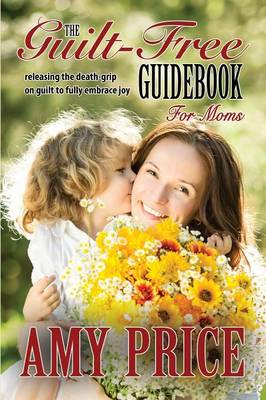 The Guilt-Free Guidebook for Moms: Releasing the Death-Grip on Guilt to Fully Embrace Joy (Paperback)