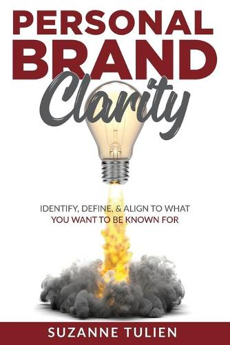 Personal Brand Clarity: Identify, Define, & Align to What You Want to be Known For (Paperback)