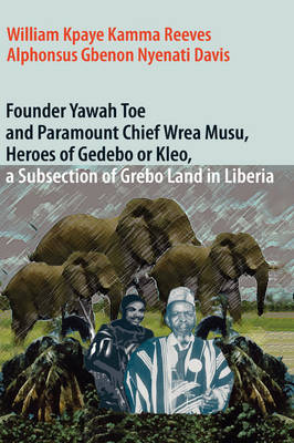 Founder Yawah Toe and Paramount Chief Wrea Musu, Heroes of Gedebo or Kleo, a Subsection of Grebo Land in Liberia (Hardback)