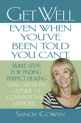 Get Well - Even When You'Ve Been Told You Can'T: Simple Steps for Finding Perfect Healing Using Methods Outside of Conventional Medicine (Paperback)